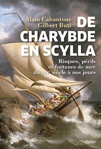 De Charybde en Scylla: Risques, périls et fortunes de mer du XVIe siècle à nos jours (Histoire) par Alain Cabantous