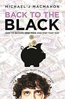 Back to the Black: How to become debt-free and stay that way (Telling Experience Book 1) by [MacMahon, Michael J]
