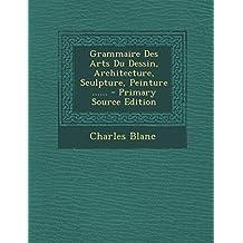 Grammaire Des Arts Du Dessin, Architecture, Sculpture, Peinture ...... - Primary Source Edition