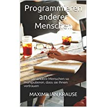 Programmieren anderer Menschen: Wie Sie andere Menschen so manipulieren, dass sie Ihnen vertrauen