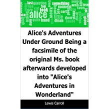 """Alice's Adventures Under Ground: Being a facsimile of the original Ms. book afterwards developed into """"Alice's Adventures in Wonderland"""""""