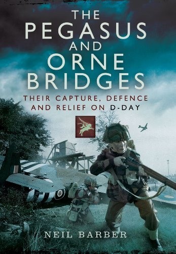 The Pegasus and Orne Bridges: Their Capture, Defence and Relief on D-Day: Written by Neil Barber, 2014 Edition, Publisher: Pen & Sword Military [Paperback]