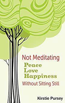 Not Meditating: Peace, Love and Happiness Without Sitting Still by [Pursey, Kirstie]