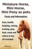 Miniature Horse, Mini Horse, Mini Pony as Pets. Facts and Information. Miniature Horses Care, Health, Keeping, Raising, Training, Play, Food, Costs an by Elliott Lang (2013-12-12)