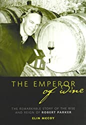 The Emperor of Wine: The Story of the Remarkable Rise and Reign of Robert Parker by Elin McCoy (2008-09-30)