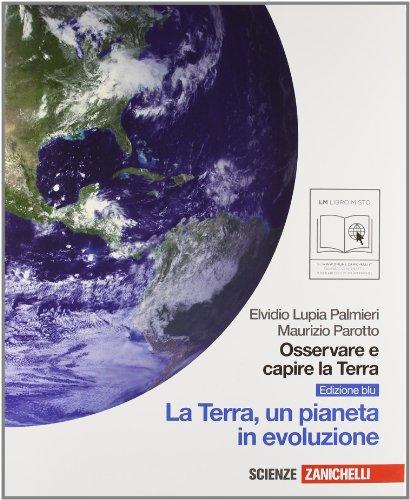 Osservare e capire la terra. Ediz. blu. La Terra, un pianeta in evoluzione. Per le Scuole superiori. Con espansione online