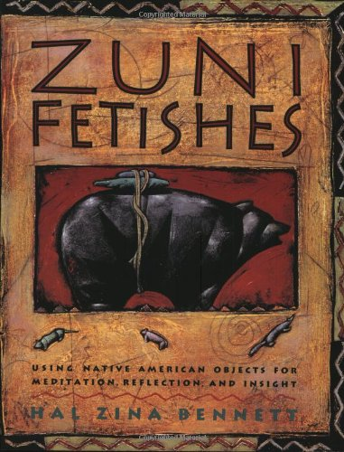 Zuni Fetishes: Using Native American Objects for Meditation, Reflection, and Insight