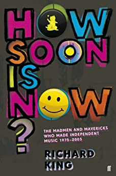 How Soon is Now?: The Madmen and Mavericks who made Independent Music 1975-2005 (English Edition) par [King, Richard]