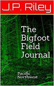 The Bigfoot Field Journal: Pacific Northwest (Chasing Bigfoot Book 1) (English Edition) de [Riley, J.P.]