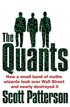 The Quants: The maths geniuses who brought down Wall Street by [Patterson, Scott]