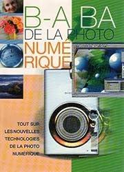 B. A. -BA de la photo numérique: Tout sur les nouvelles technologies de la photo numérique