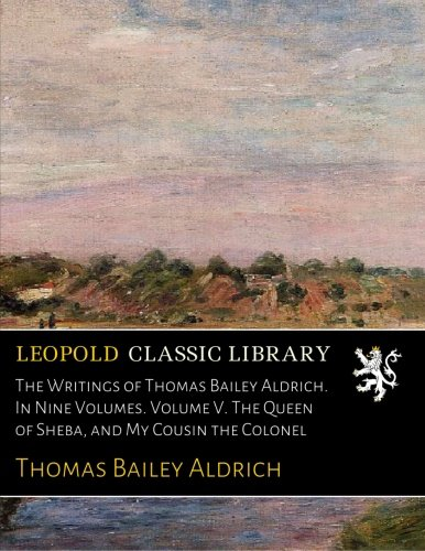 The Writings of Thomas Bailey Aldrich. In Nine Volumes. Volume V. The Queen of Sheba, and My Cousin the Colonel por Thomas Bailey Aldrich