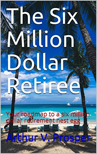 The Six Million Dollar Retiree: Your roadmap to a six million dollar retirement nest egg (English Edition)