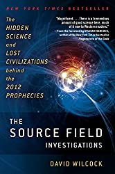 The Source Field Investigations: The Hidden Science and Lost Civilizations Behind the 2012 Prophecies by David Wilcock (2012-07-31)