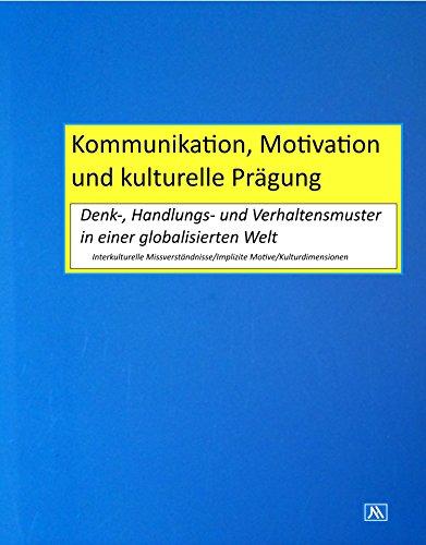Kommunikation, Motivation und kulturelle Prägung: Denk-, Handlungs- & Verhaltensmuster in einer globalisierten Welt. Interkulturelle Missverständnisse, Implizite Motive, Kulturdimensionen.