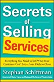 Secrets of Selling Services: Everything You Need to Sell What Your Customer Can't See―from Pitch to Close