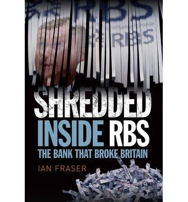 shredded-inside-rbs-the-bank-that-broke-britain-by-author-ian-fraser-february-2015