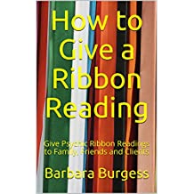 How to Give a Ribbon Reading: Give Psychic Ribbon Readings to Family, Friends and Clients