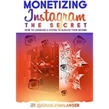 Monetizing Instagram - The Secret: How to Leverage a System to Elevate your Income