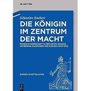 Die Königin Im Zentrum Der Macht: Reginale Herrschaft in Der Krone Aragón Am Beispiel Eleonores Von Sizilien (1349-1375) (Europa Im Mittelalter)