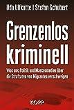 Grenzenlos kriminell: Was uns Politik und Massenmedien über die Straftaten von Migranten verschweigen - Udo Ulfkotte