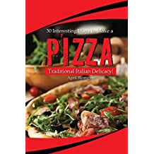 30 Interesting Ways to Make a Pizza: Traditional Italian Delicacy!  (English Edition)