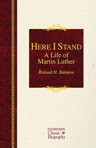 Here I Stand: A Life of Martin Luther (Hendrickson Classic Biographies) by Roland H Bainton (2015-04-10)
