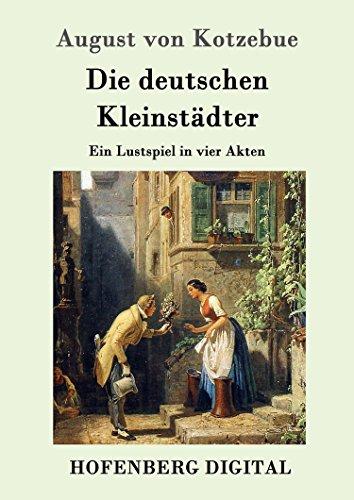 Die deutschen Kleinstädter: Ein Lustspiel in vier Akten