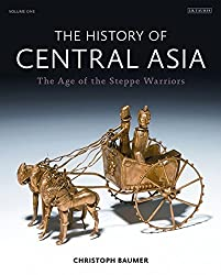 The History of Central Asia: The Age of the Steppe Warriors: 1 (Complete Illustrated History 1)