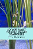 So you want to keep dwarf seahorses by Tom Hornsby (2016-04-03)
