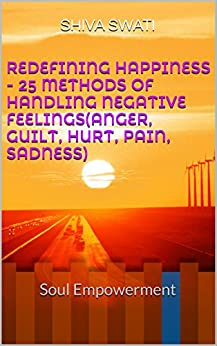 REDEFINING HAPPINESS - 25 Methods of Handling Negative Feelings(Anger, Guilt, Hurt, Pain, Sadness): Soul Empowerment by [Swati, Shiva]