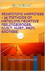 REDEFINING HAPPINESS - 25 Methods of Handling Negative Feelings(Anger, Guilt, Hurt, Pain, Sadness): Soul Empowerment