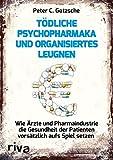 Tödliche Psychopharmaka und organisiertes Leugnen: Wie Ärzte und Pharmaindustrie die Gesundheit der Patienten vorsätzlich aufs Spiel setzen - Peter C. Gøtzsche