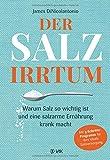 Der Salz-Irrtum: Warum Salz so wichtig ist und eine salzarme Ernährung krank macht -