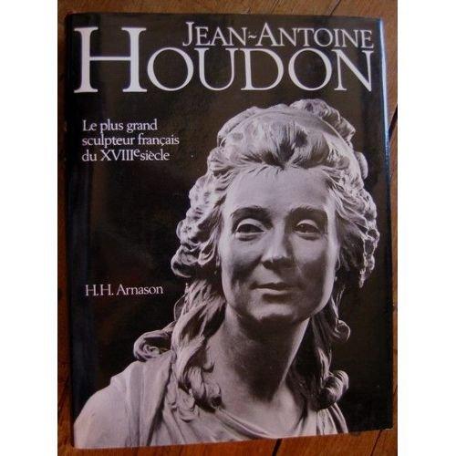 Jean-Antoine Houdon Le plus grand sculpteur français du XVIIIe siècle par Arnason