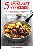 5 Ingredient Cookbook: Fast and Easy Recipes With 5 or Less Ingredients Inspired by The Mediterranean Diet: Everyday Cooking for Busy People on a Budget (Mediterranean Diet for Beginners)