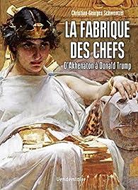 La fabrique des chefs : D'Akhenaton à Donald Trump par Christian-Georges Schwentzel