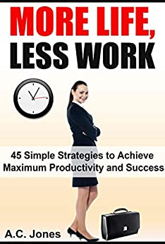 More Life, Less Work: 45 Simple Strategies to Achieve Maximum Productivity and Success (English Edition) von [Jones, A.C.]