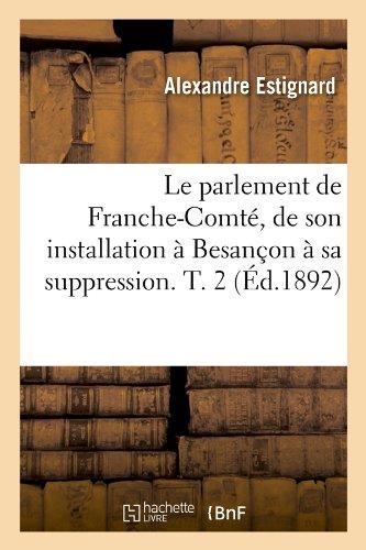 Le parlement de Franche-Comté, de son installation à Besançon à sa suppression. T. 2 (Éd.1892) par Alexandre Estignard