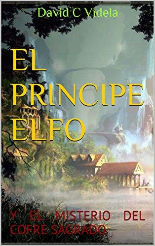 EL PRINCIPE ELFO: Y EL MISTERIO DEL COFRE SAGRADO por David C Videla
