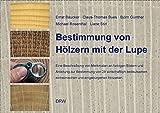 Bestimmung von Hölzern mit der Lupe: Eine Beschreibung von Merkmalen an farbigen Bildern und Anleitung zur Bestimmung von 28 wirtschaftlich bedeutsamen einheimischen und eingebürgerten Holzarten