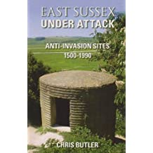 East Sussex Under Attack: Anti-Invasion Sites 1500-1990 by Chris Butler (2007-11-01)