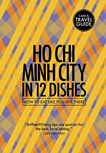 Ho Chi Minh City in 12 Dishes - How to eat like you live there (Culinary travel guide)