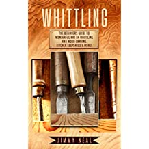 Whittling: The Beginners Guide To Wonderful Art of Whittling And Wood Carving Kitchen Keepsakes & More! (English Edition)