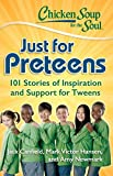 Chicken Soup for the Soul Just for Preteens: 101 Stories of Inspiration and Support for Tweens
