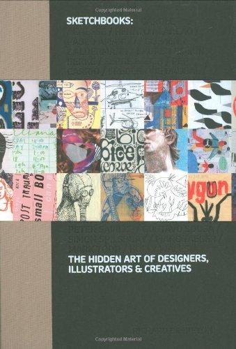 Sketchbooks: The Hidden Art of Designers, Illustrators & Creatives: The Hidden Art of Designers, Illustrators and Creatives