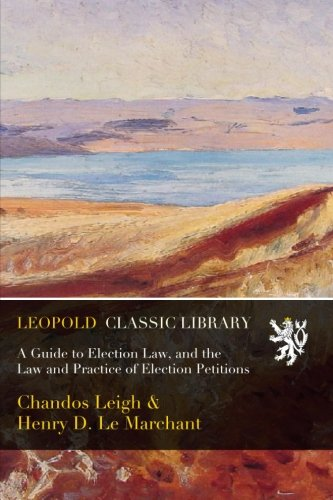 A Guide to Election Law, and the Law and Practice of Election Petitions por Chandos Leigh