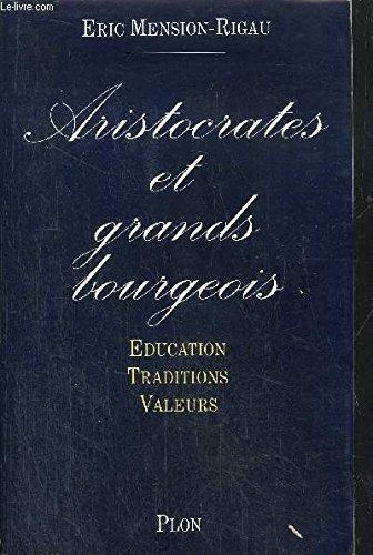 Aristocrates et grands bourgeois : Éducation, traditions, valeurs par Eric Mension-Rigau