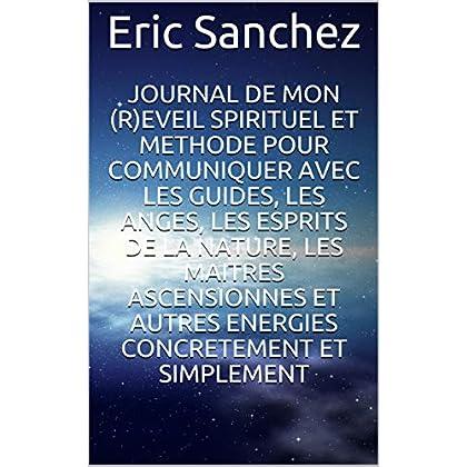 JOURNAL DE MON (R) EVEIL SPIRITUEL  ET METHODE POUR COMMUNIQUER AVEC LES GUIDES, LES ANGES, LES ESPRITS DE LA NATURE, LES MAITRES ASCENSIONNES ET AUTRES ENERGIES CONCRETEMENT ET SIMPLEMENT