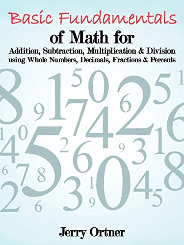 Basic Fundamentals of Math for Addition, Subtraction, Multiplication & Division Using Whole Numbers, Decimals, Fractions & Percents. by Jerry Ortner (27-Jul-2011) Paperback